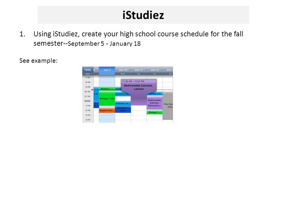 1.Using iStudiez, create your high school course schedule for the fall semester-- September 5 - January 18 See example: iStudiez