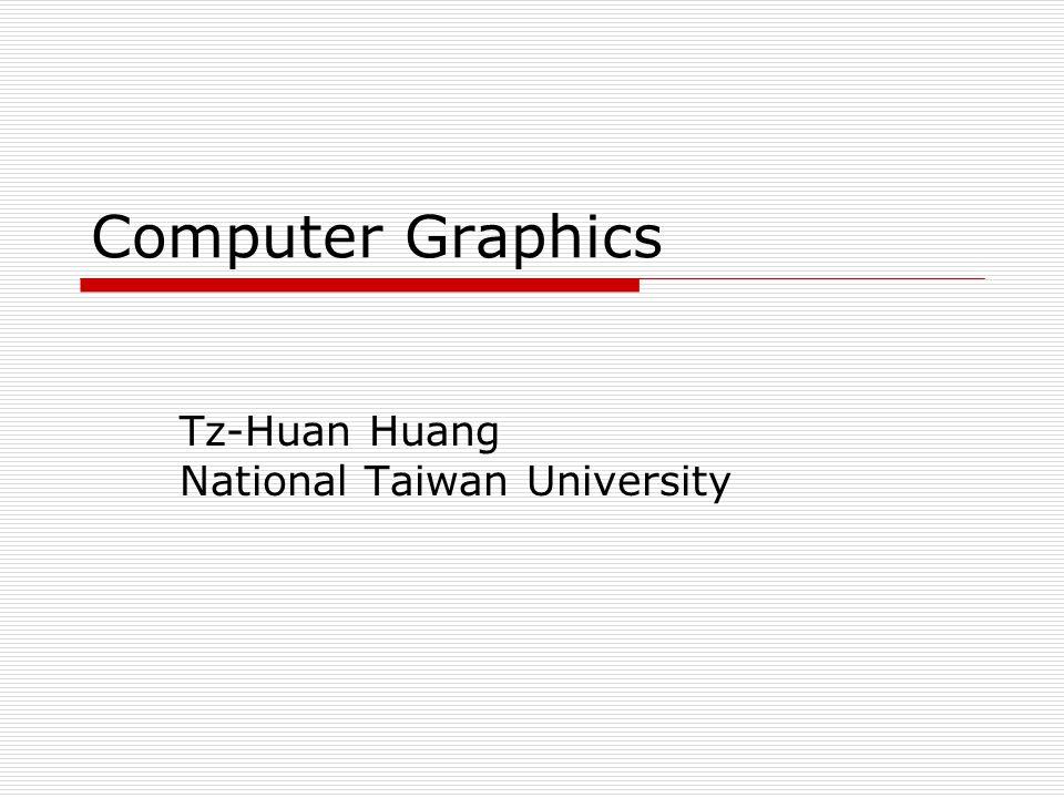 Computer Graphics Tz-Huan Huang National Taiwan University
