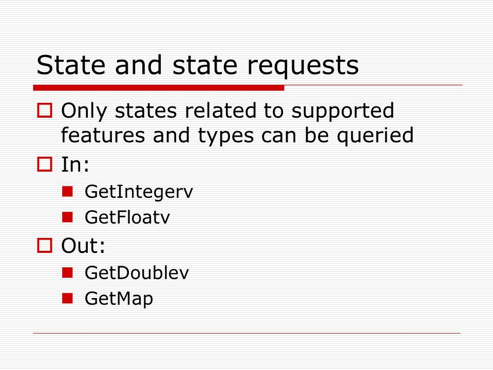 State and state requests  Only states related to supported features and types can be queried  In: GetIntegerv GetFloatv  Out: GetDoublev GetMap