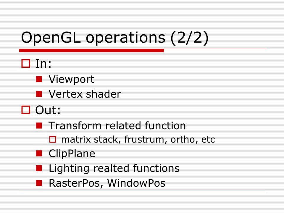 OpenGL operations (2/2)  In: Viewport Vertex shader  Out: Transform related function  matrix stack, frustrum, ortho, etc ClipPlane Lighting realted