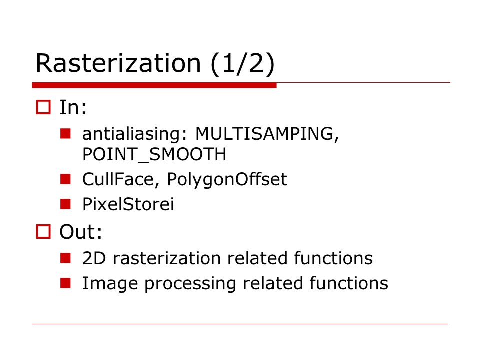 Rasterization (1/2)  In: antialiasing: MULTISAMPING, POINT_SMOOTH CullFace, PolygonOffset PixelStorei  Out: 2D rasterization related functions Image