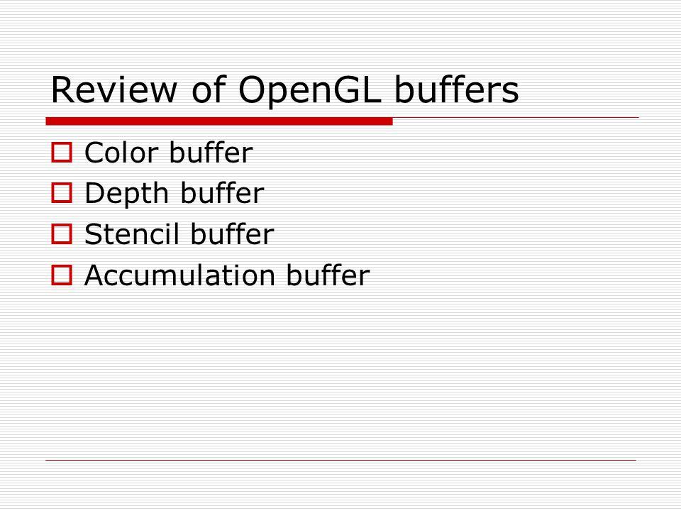 Review of OpenGL buffers  Color buffer  Depth buffer  Stencil buffer  Accumulation buffer