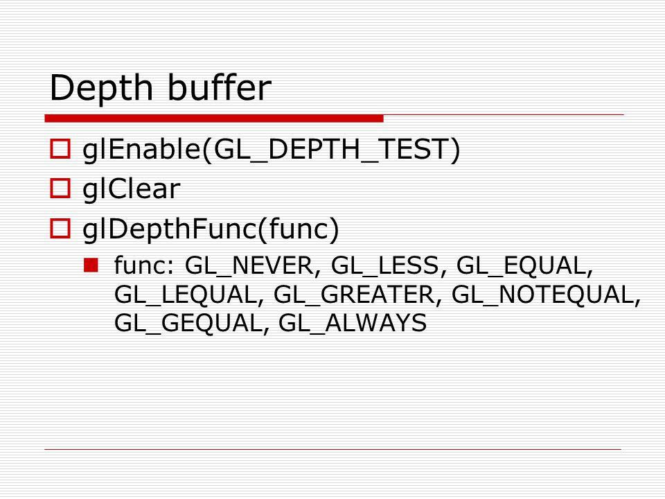 Depth buffer  glEnable(GL_DEPTH_TEST)  glClear  glDepthFunc(func) func: GL_NEVER, GL_LESS, GL_EQUAL, GL_LEQUAL, GL_GREATER, GL_NOTEQUAL, GL_GEQUAL,