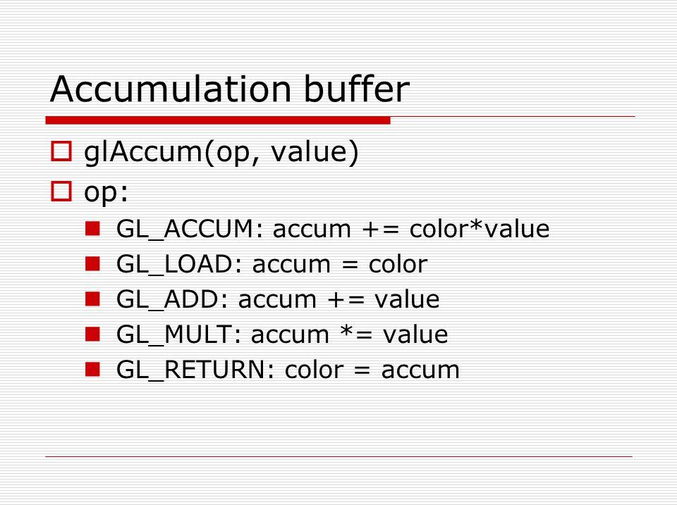 Accumulation buffer  glAccum(op, value)  op: GL_ACCUM: accum += color*value GL_LOAD: accum = color GL_ADD: accum += value GL_MULT: accum *= value GL