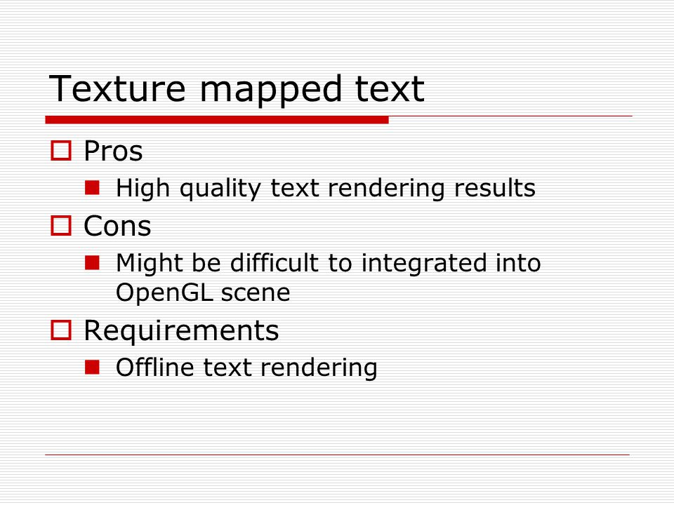 Texture mapped text  Pros High quality text rendering results  Cons Might be difficult to integrated into OpenGL scene  Requirements Offline text r