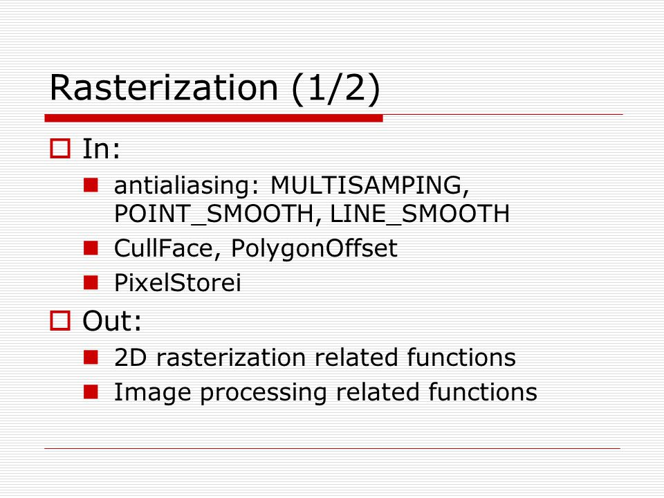 Rasterization (1/2)  In: antialiasing: MULTISAMPING, POINT_SMOOTH, LINE_SMOOTH CullFace, PolygonOffset PixelStorei  Out: 2D rasterization related fu