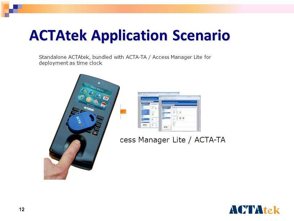 12 ACTAtek Application Scenario Access Manager Lite / ACTA-TA Standalone ACTAtek, bundled with ACTA-TA / Access Manager Lite for deployment as time clock