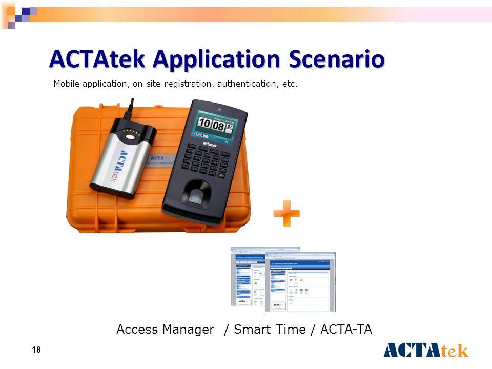 18 ACTAtek Application Scenario Access Manager / Smart Time / ACTA-TA Mobile application, on-site registration, authentication, etc.