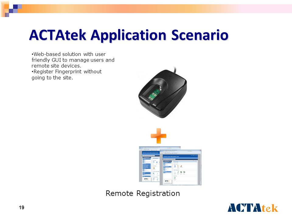 19 ACTAtek Application Scenario Remote Registration Web-based solution with user friendly GUI to manage users and remote site devices. Register Finger