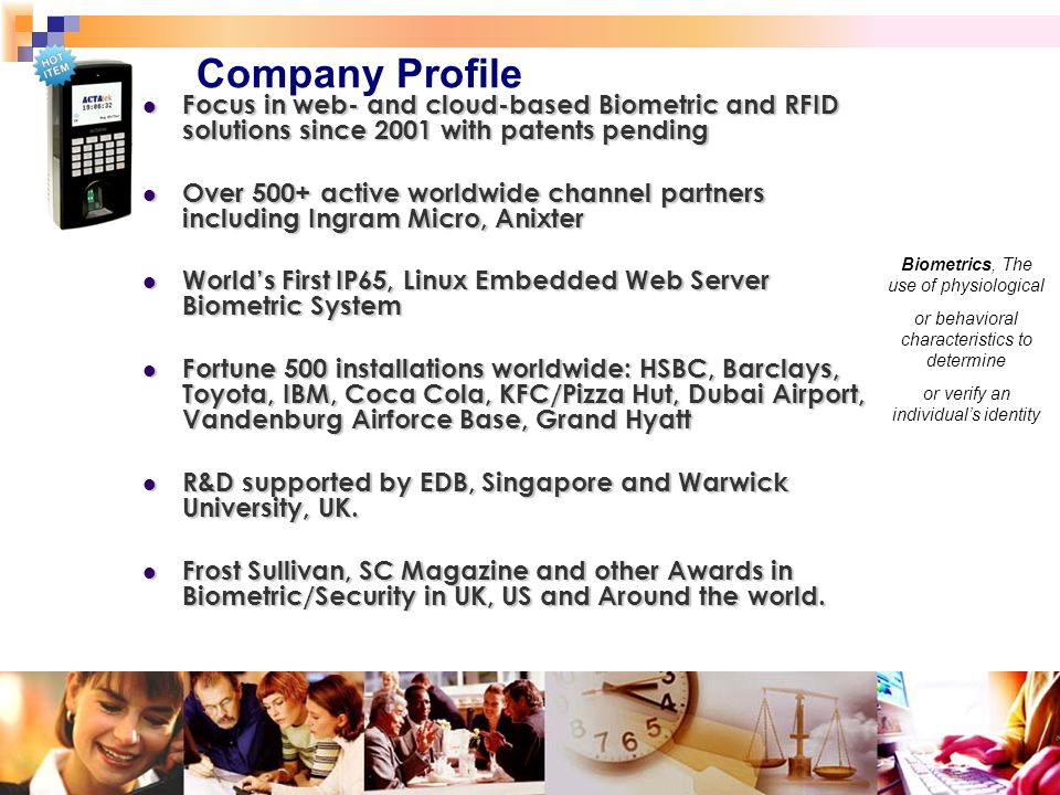 3 Company Profile Biometrics, The use of physiological or behavioral characteristics to determine or verify an individual's identity Focus in web- and cloud-based Biometric and RFID solutions since 2001 with patents pending Focus in web- and cloud-based Biometric and RFID solutions since 2001 with patents pending Over 500+ active worldwide channel partners including Ingram Micro, Anixter Over 500+ active worldwide channel partners including Ingram Micro, Anixter World's First IP65, Linux Embedded Web Server Biometric System World's First IP65, Linux Embedded Web Server Biometric System Fortune 500 installations worldwide: HSBC, Barclays, Toyota, IBM, Coca Cola, KFC/Pizza Hut, Dubai Airport, Vandenburg Airforce Base, Grand Hyatt Fortune 500 installations worldwide: HSBC, Barclays, Toyota, IBM, Coca Cola, KFC/Pizza Hut, Dubai Airport, Vandenburg Airforce Base, Grand Hyatt R&D supported by EDB, Singapore and Warwick University, UK.
