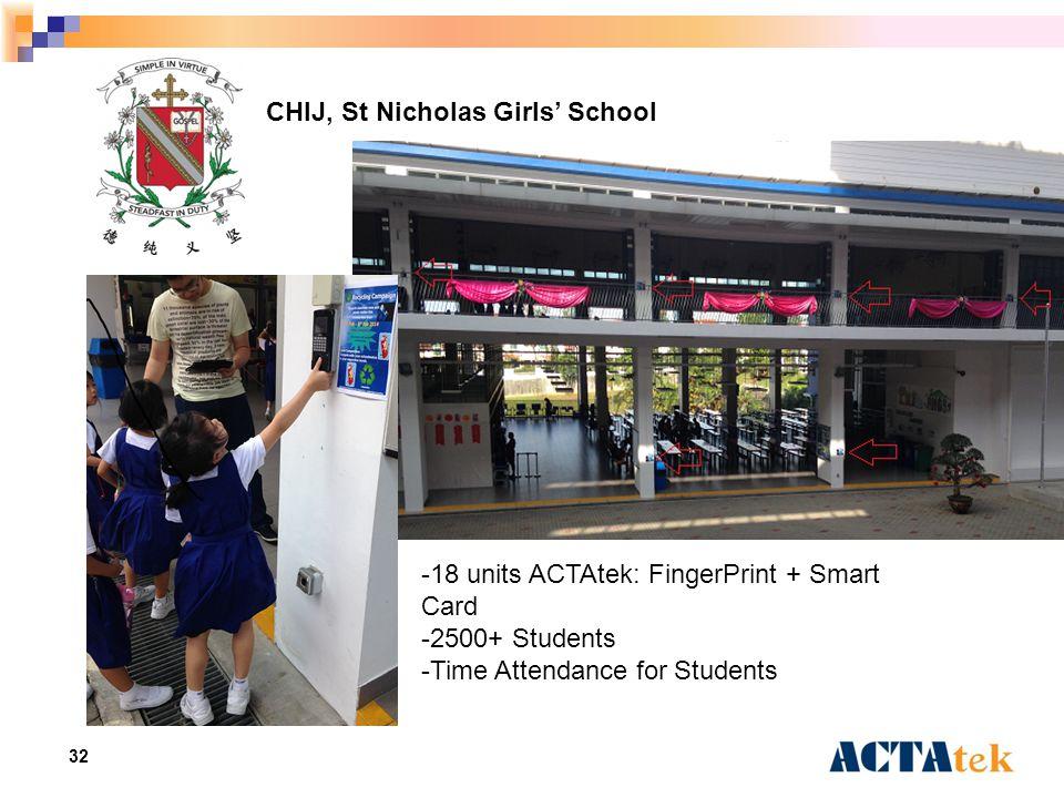 32 CHIJ, St Nicholas Girls' School -18 units ACTAtek: FingerPrint + Smart Card -2500+ Students -Time Attendance for Students