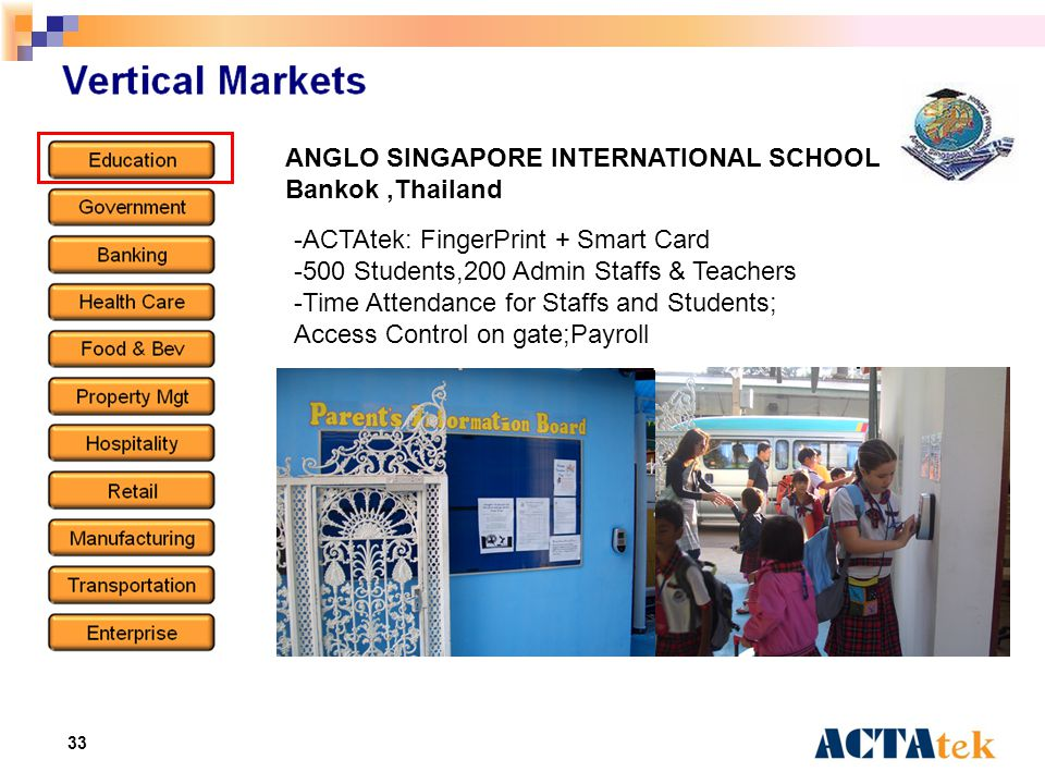 33 ANGLO SINGAPORE INTERNATIONAL SCHOOL Bankok,Thailand -ACTAtek: FingerPrint + Smart Card -500 Students,200 Admin Staffs & Teachers -Time Attendance for Staffs and Students; Access Control on gate;Payroll