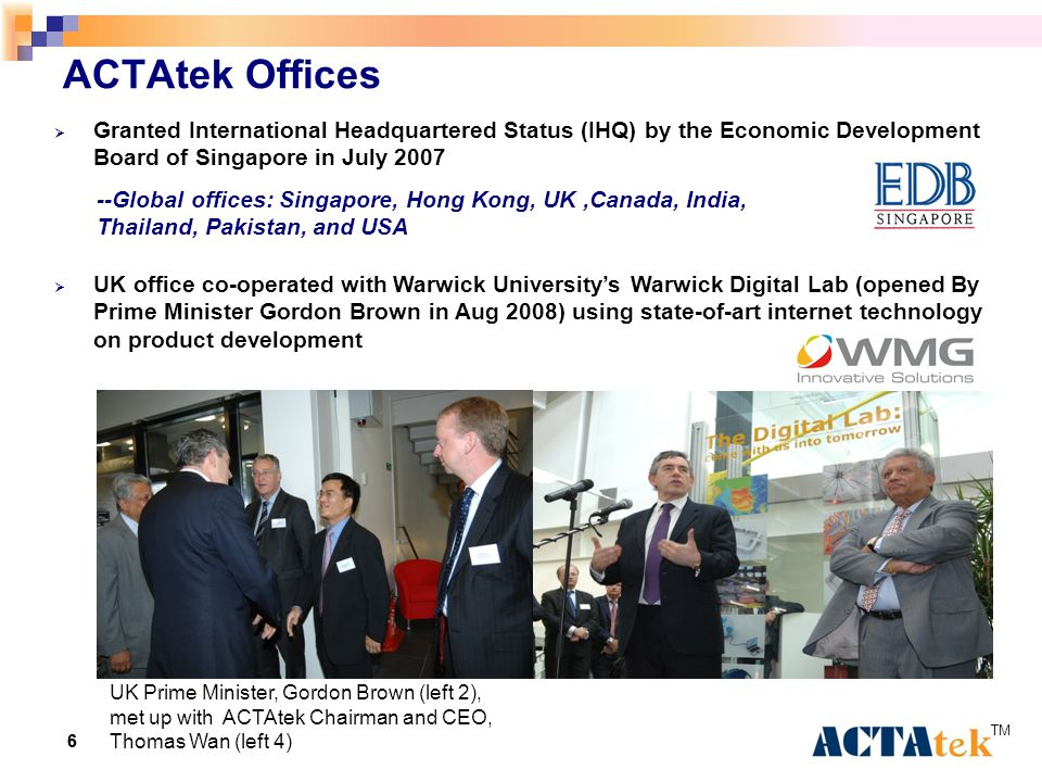 66 ACTAtek Offices  Granted International Headquartered Status (IHQ) by the Economic Development Board of Singapore in July 2007  UK office co-operated with Warwick University's Warwick Digital Lab (opened By Prime Minister Gordon Brown in Aug 2008) using state-of-art internet technology on product development UK Prime Minister, Gordon Brown (left 2), met up with ACTAtek Chairman and CEO, Thomas Wan (left 4) --Global offices: Singapore, Hong Kong, UK,Canada, India, Thailand, Pakistan, and USA
