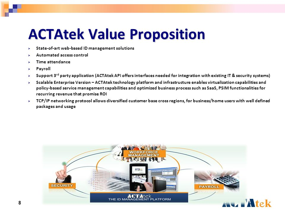 8 ACTAtek Value Proposition  State-of-art web-based ID management solutions  Automated access control  Time attendance  Payroll  Support 3 rd party application (ACTAtek API offers interfaces needed for integration with existing IT & security systems)  Scalable Enterprise Version – ACTAtek technology platform and infrastructure enables virtualization capabilities and policy-based service management capabilities and optimized business process such as SaaS, PSIM functionalities for recurring revenue that promise ROI  TCP/IP networking protocol allows diversified customer base cross regions, for business/home users with well defined packages and usage