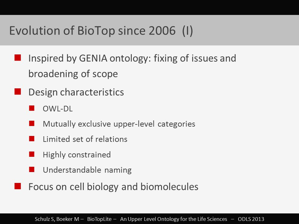 Schulz S, Boeker M – BioTopLite – An Upper Level Ontology for the Life Sciences – ODLS 2013 Evolution of BioTop since 2006 I(I)I Inspired by GENIA ontology: fixing of issues and broadening of scope Design characteristics OWL-DL Mutually exclusive upper-level categories Limited set of relations Highly constrained Understandable naming Focus on cell biology and biomolecules