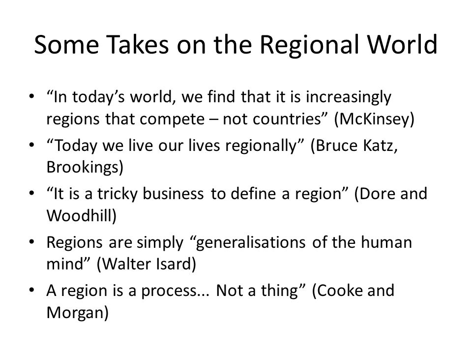 """Some Takes on the Regional World """"In today's world, we find that it is increasingly regions that compete – not countries"""" (McKinsey) """"Today we live ou"""