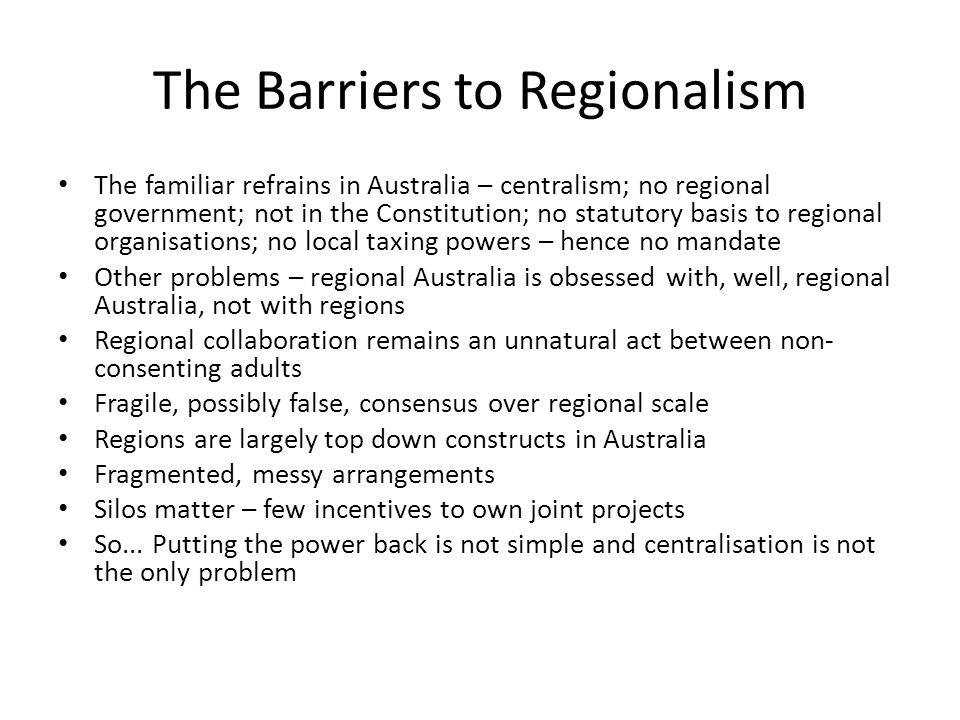 The Barriers to Regionalism The familiar refrains in Australia – centralism; no regional government; not in the Constitution; no statutory basis to re