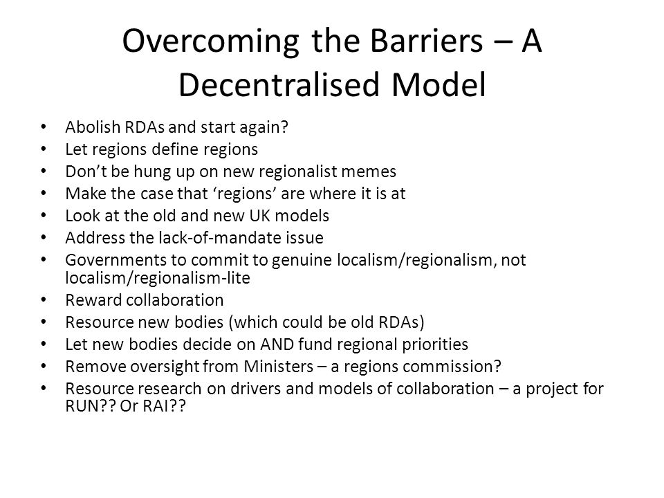 Overcoming the Barriers – A Decentralised Model Abolish RDAs and start again? Let regions define regions Don't be hung up on new regionalist memes Mak