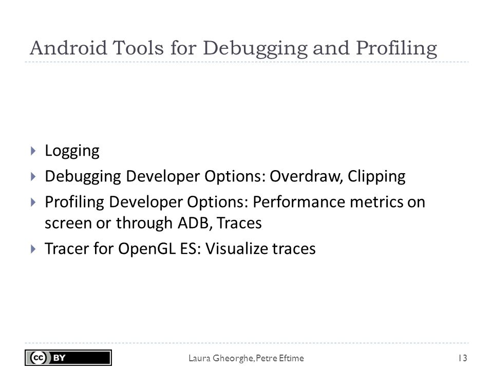 Laura Gheorghe, Petre Eftime Android Tools for Debugging and Profiling 13  Logging  Debugging Developer Options: Overdraw, Clipping  Profiling Developer Options: Performance metrics on screen or through ADB, Traces  Tracer for OpenGL ES: Visualize traces