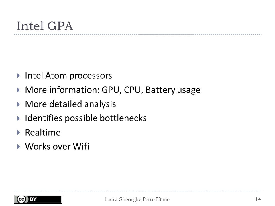 Laura Gheorghe, Petre Eftime Intel GPA 14  Intel Atom processors  More information: GPU, CPU, Battery usage  More detailed analysis  Identifies possible bottlenecks  Realtime  Works over Wifi