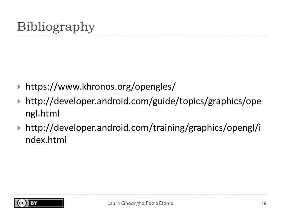 Laura Gheorghe, Petre Eftime Bibliography 16  https://www.khronos.org/opengles/  http://developer.android.com/guide/topics/graphics/ope ngl.html  http://developer.android.com/training/graphics/opengl/i ndex.html