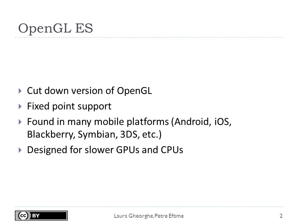 Laura Gheorghe, Petre Eftime OpenGL ES  Cut down version of OpenGL  Fixed point support  Found in many mobile platforms (Android, iOS, Blackberry, Symbian, 3DS, etc.)  Designed for slower GPUs and CPUs 2