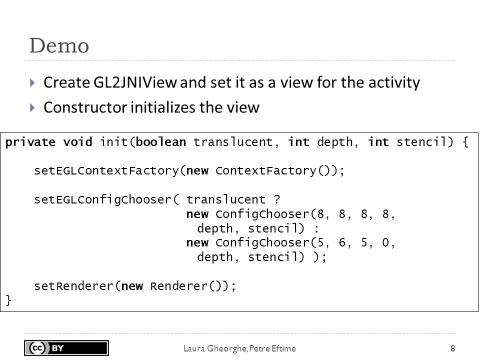 Laura Gheorghe, Petre Eftime Demo 8  Create GL2JNIView and set it as a view for the activity  Constructor initializes the view private void init(boolean translucent, int depth, int stencil) { setEGLContextFactory(new ContextFactory()); setEGLConfigChooser( translucent .