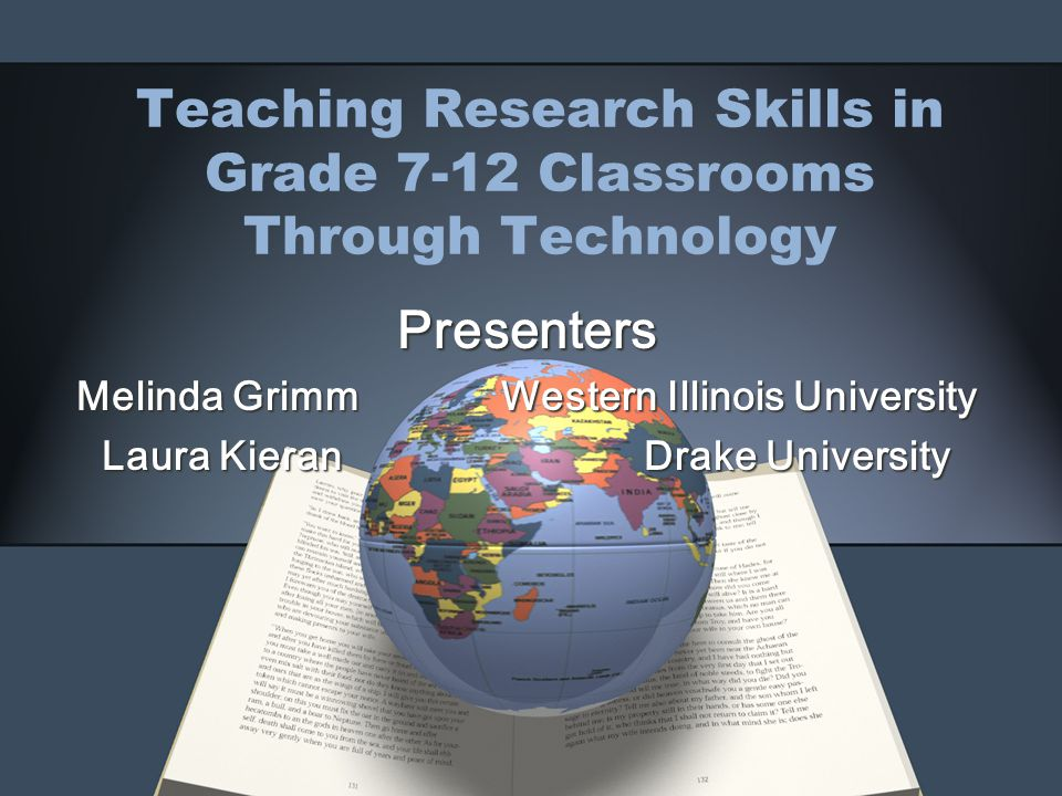 Teaching Research Skills in Grade 7-12 Classrooms Through Technology Presenters Melinda Grimm Western Illinois University Laura Kieran Drake University
