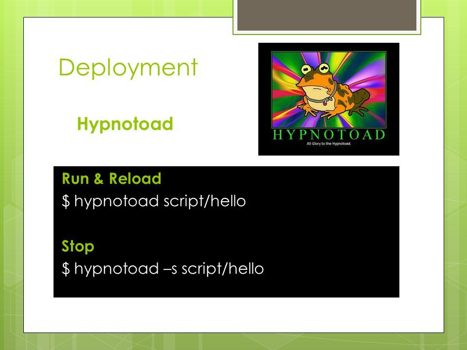 Deployment Run & Reload $ hypnotoad script/hello Stop $ hypnotoad –s script/hello Hypnotoad