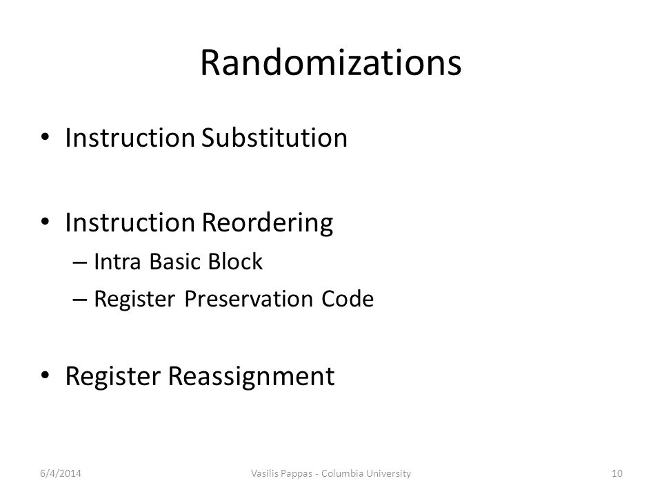 Randomizations Instruction Substitution Instruction Reordering – Intra Basic Block – Register Preservation Code Register Reassignment 6/4/2014Vasilis Pappas - Columbia University10