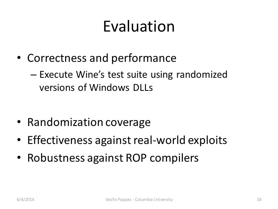 Evaluation Correctness and performance – Execute Wine's test suite using randomized versions of Windows DLLs Randomization coverage Effectiveness against real-world exploits Robustness against ROP compilers 6/4/2014Vasilis Pappas - Columbia University16