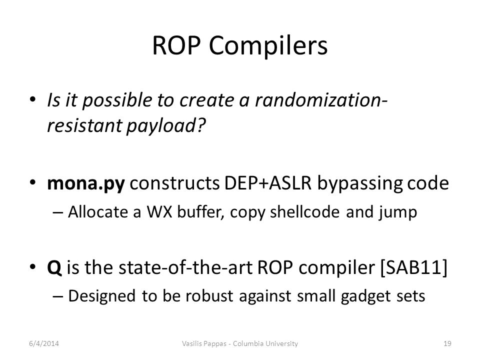 ROP Compilers Is it possible to create a randomization- resistant payload? mona.py constructs DEP+ASLR bypassing code – Allocate a WX buffer, copy she
