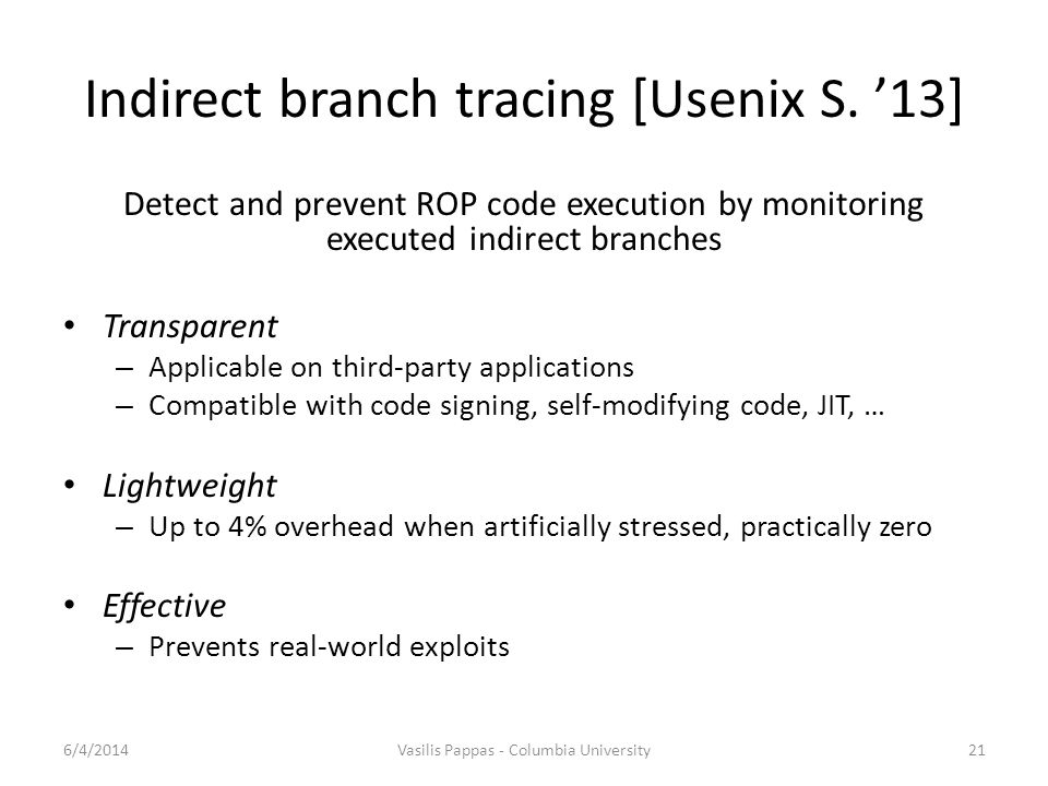 Indirect branch tracing [Usenix S. '13] Detect and prevent ROP code execution by monitoring executed indirect branches Transparent – Applicable on thi