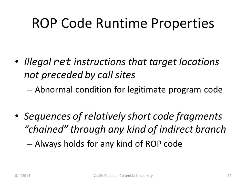 ROP Code Runtime Properties Illegal ret instructions that target locations not preceded by call sites – Abnormal condition for legitimate program code