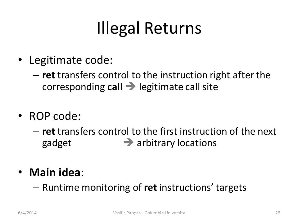 Illegal Returns Legitimate code: – ret transfers control to the instruction right after the corresponding call  legitimate call site ROP code: – ret transfers control to the first instruction of the next gadget  arbitrary locations Main idea: – Runtime monitoring of ret instructions' targets 6/4/2014Vasilis Pappas - Columbia University23