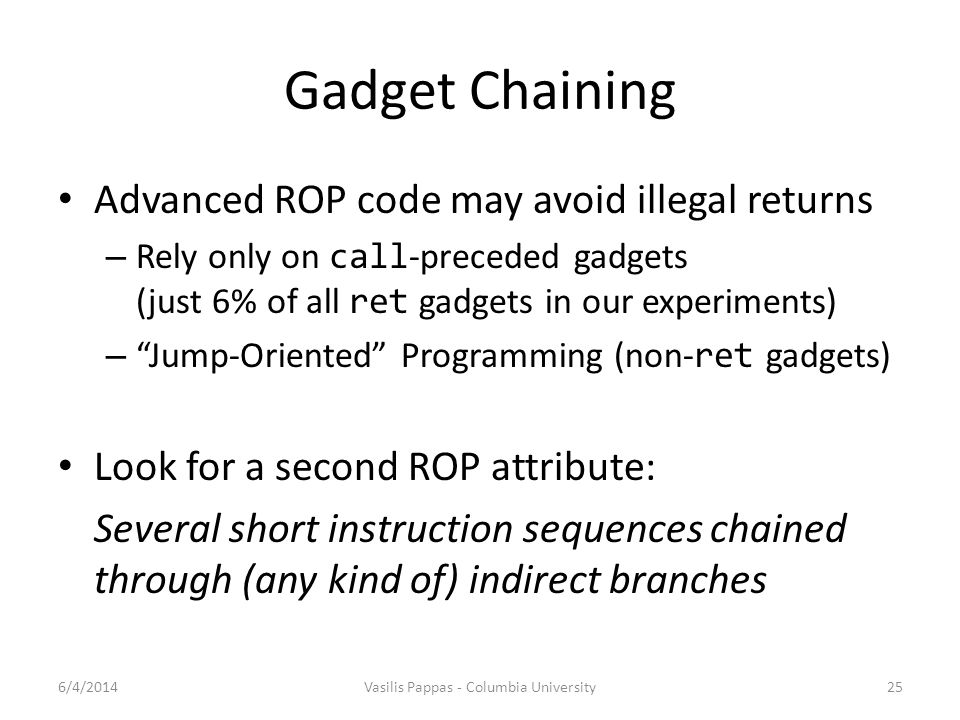 Gadget Chaining Advanced ROP code may avoid illegal returns – Rely only on call -preceded gadgets (just 6% of all ret gadgets in our experiments) – Jump-Oriented Programming (non- ret gadgets) Look for a second ROP attribute: Several short instruction sequences chained through (any kind of) indirect branches 6/4/2014Vasilis Pappas - Columbia University25
