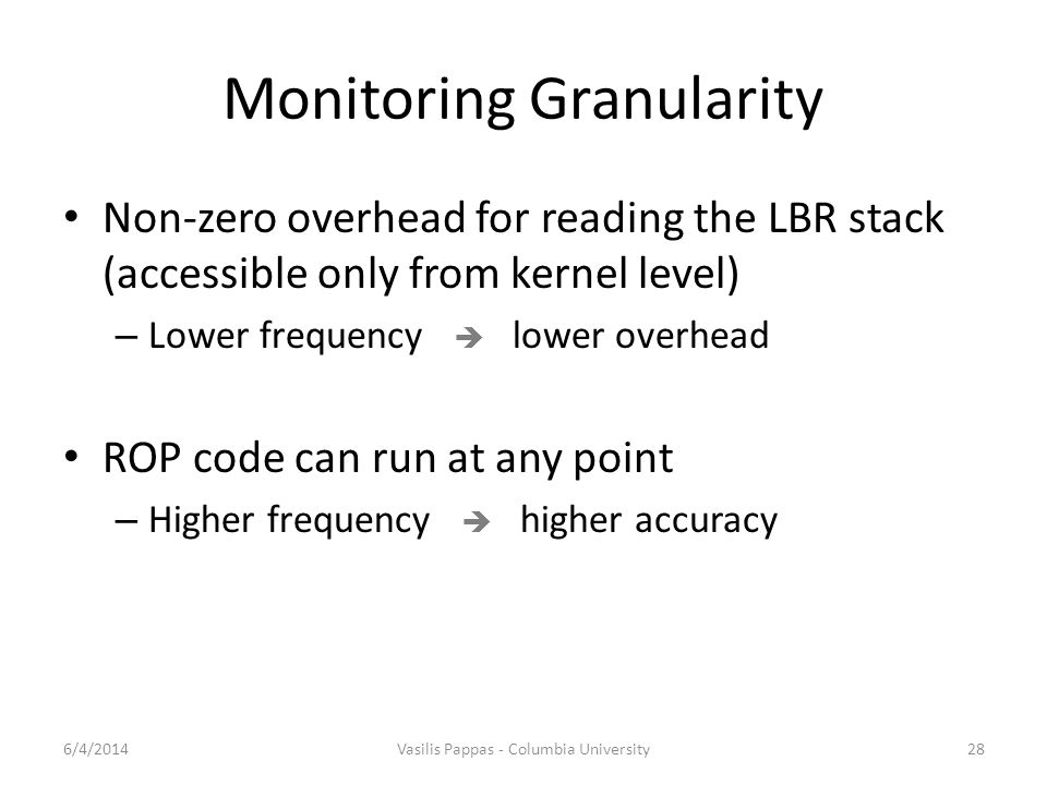 Monitoring Granularity Non-zero overhead for reading the LBR stack (accessible only from kernel level) – Lower frequency  lower overhead ROP code can run at any point – Higher frequency  higher accuracy 6/4/2014Vasilis Pappas - Columbia University28