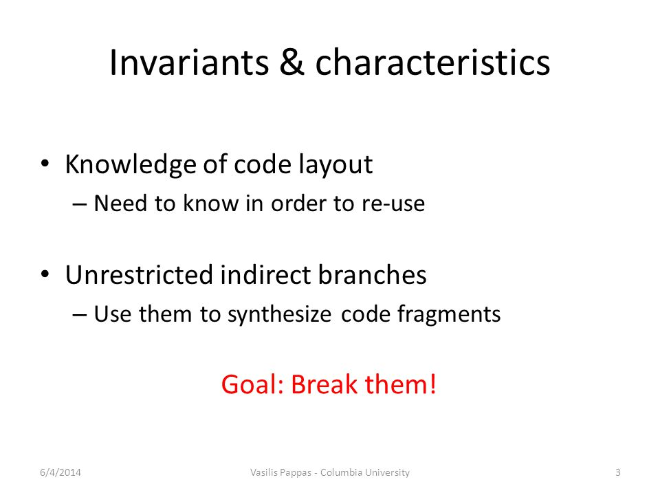 Invariants & characteristics Knowledge of code layout – Need to know in order to re-use Unrestricted indirect branches – Use them to synthesize code fragments 6/4/2014Vasilis Pappas - Columbia University3 Goal: Break them!