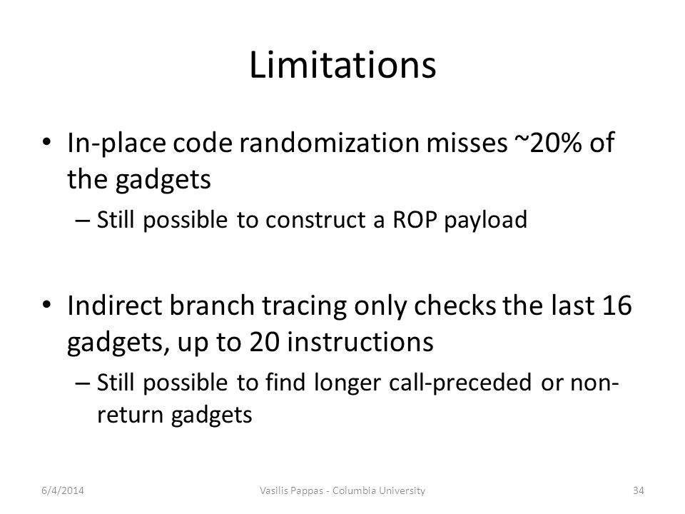 Limitations In-place code randomization misses ~20% of the gadgets – Still possible to construct a ROP payload Indirect branch tracing only checks the last 16 gadgets, up to 20 instructions – Still possible to find longer call-preceded or non- return gadgets 6/4/2014Vasilis Pappas - Columbia University34