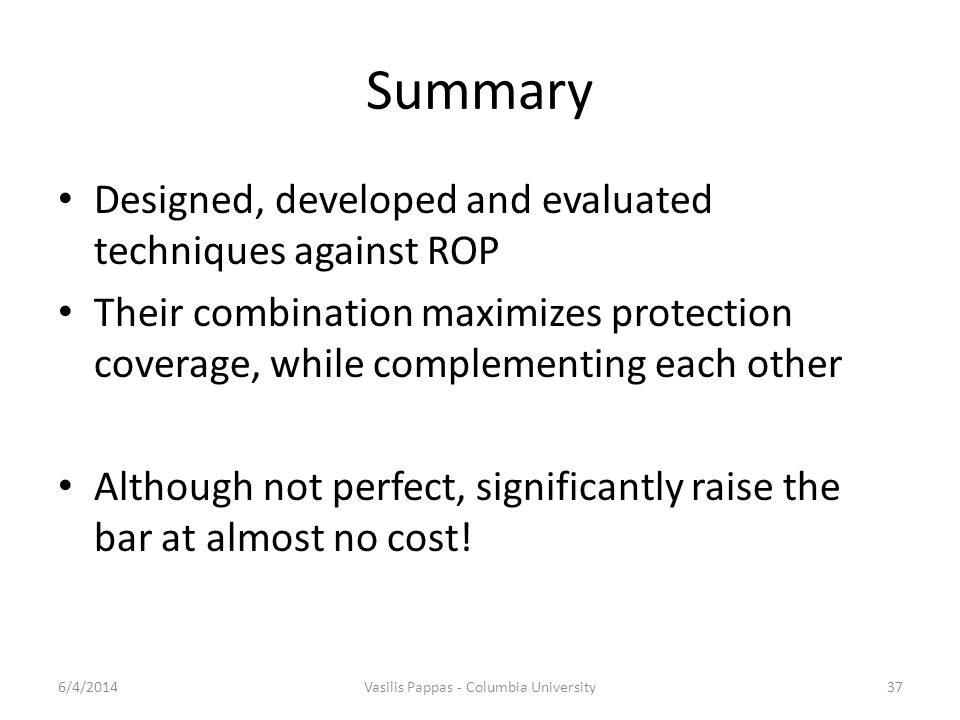 Summary Designed, developed and evaluated techniques against ROP Their combination maximizes protection coverage, while complementing each other Although not perfect, significantly raise the bar at almost no cost.