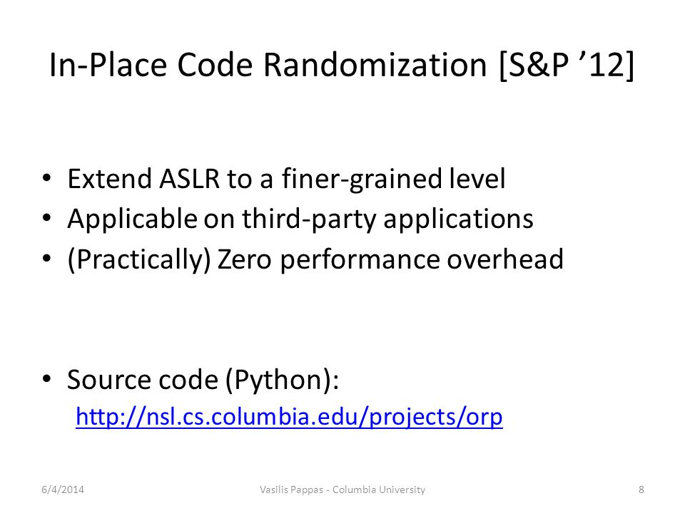 In-Place Code Randomization [S&P '12] Extend ASLR to a finer-grained level Applicable on third-party applications (Practically) Zero performance overh