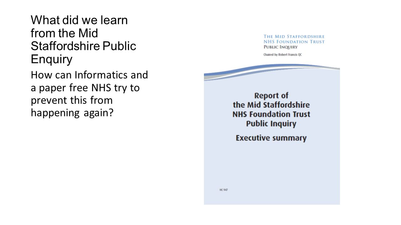 What did we learn from the Mid Staffordshire Public Enquiry If something is in a paper record and never read than that is where it will stay If something is in a electronic system it can be flagged and read by those that need to see it It can be used to analyse the care provided It can be used to help make a difference so the same mistake does not happen twice