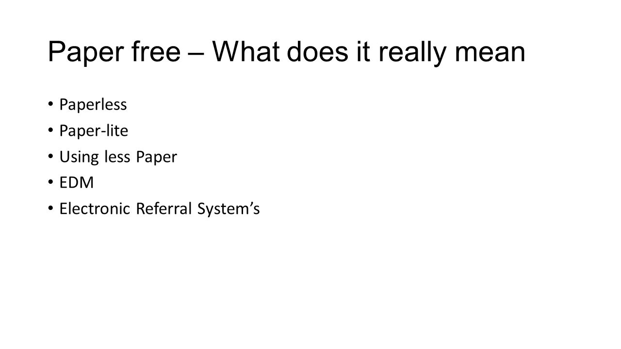 Paper free – What does it really mean Paperless Paper-lite Using less Paper EDM Electronic Referral System's