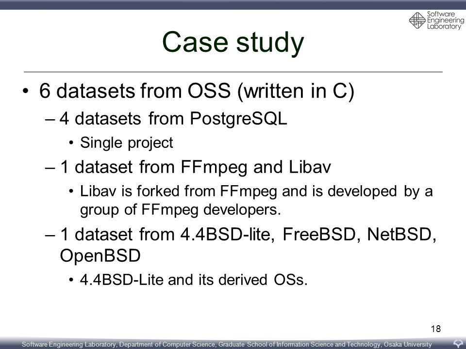 Software Engineering Laboratory, Department of Computer Science, Graduate School of Information Science and Technology, Osaka University Case study 6 datasets from OSS (written in C) –4 datasets from PostgreSQL Single project –1 dataset from FFmpeg and Libav Libav is forked from FFmpeg and is developed by a group of FFmpeg developers.