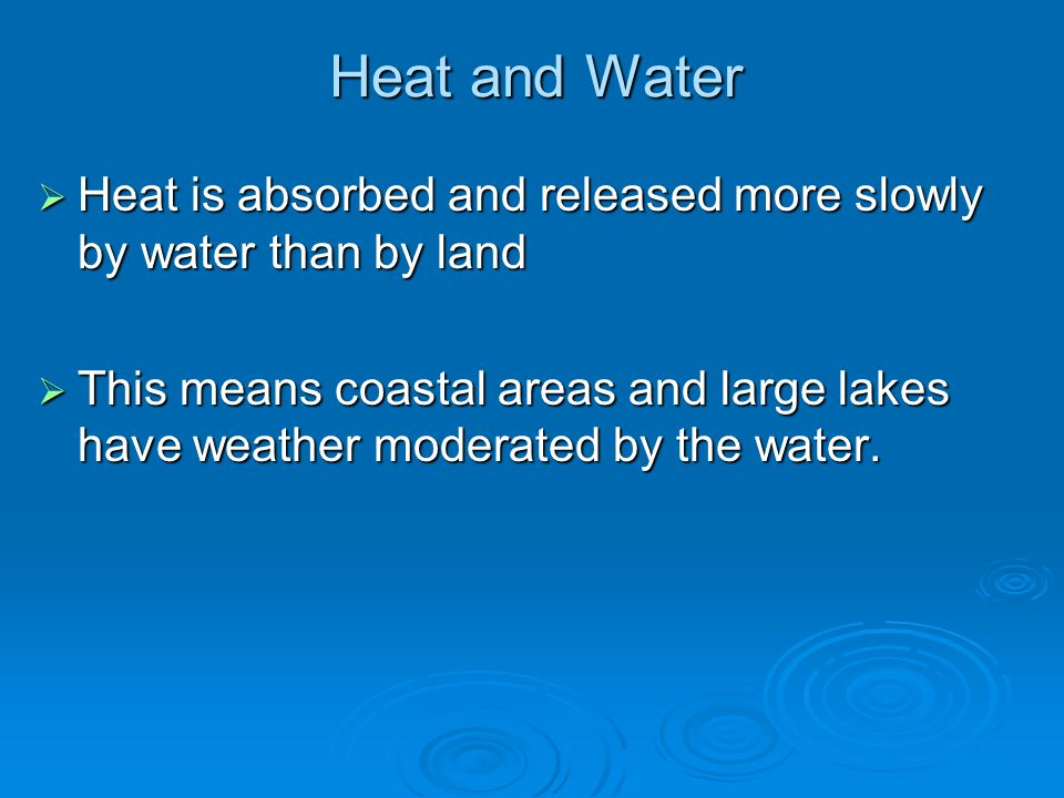 Heat and Water  Heat is absorbed and released more slowly by water than by land  This means coastal areas and large lakes have weather moderated by
