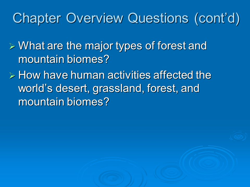 Chapter Overview Questions (cont'd)  What are the major types of forest and mountain biomes?  How have human activities affected the world's desert,