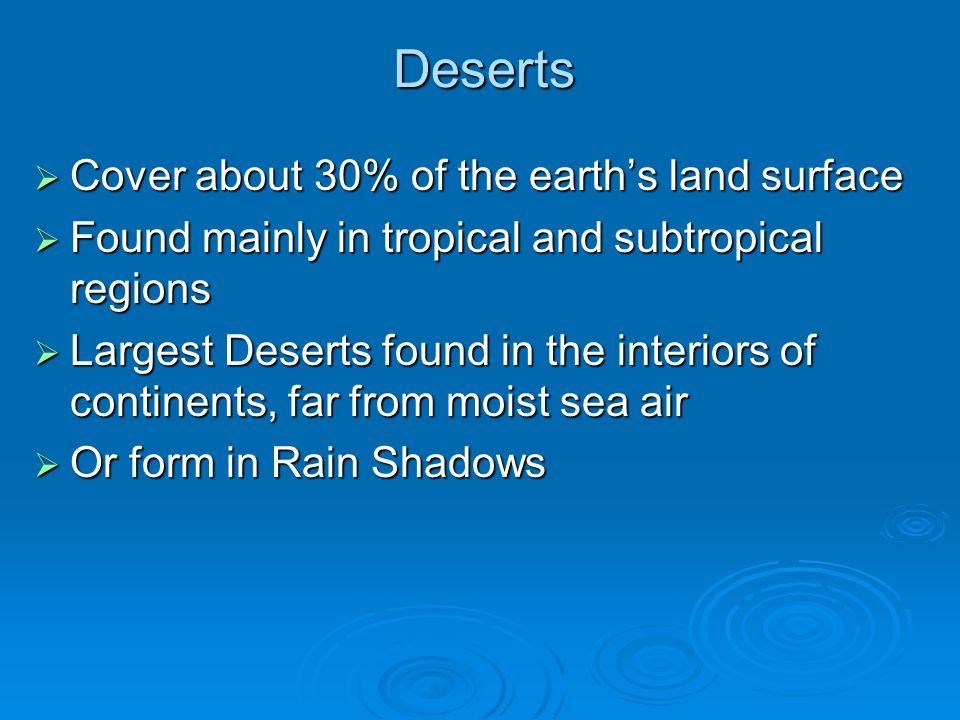 Deserts  Cover about 30% of the earth's land surface  Found mainly in tropical and subtropical regions  Largest Deserts found in the interiors of c