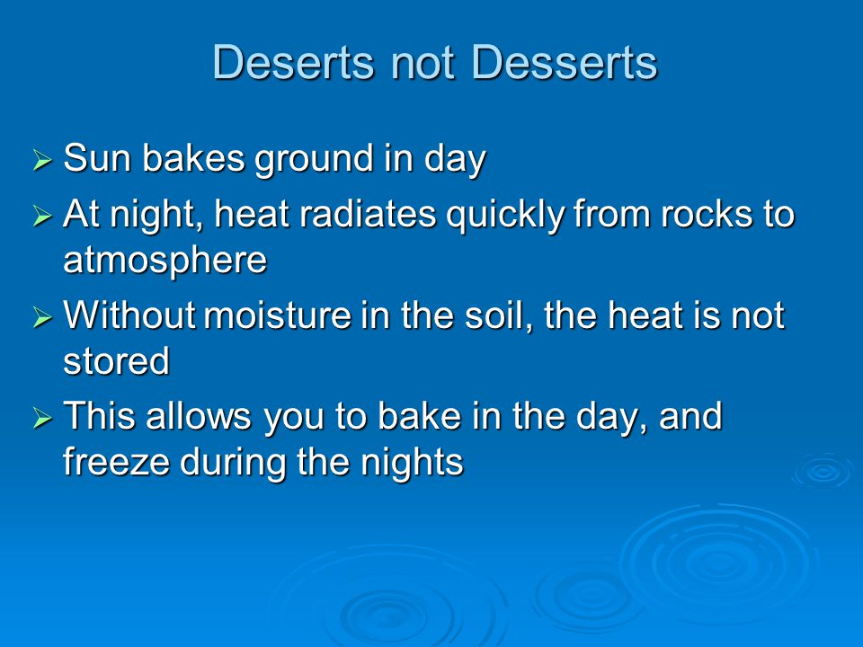 Deserts not Desserts  Sun bakes ground in day  At night, heat radiates quickly from rocks to atmosphere  Without moisture in the soil, the heat is