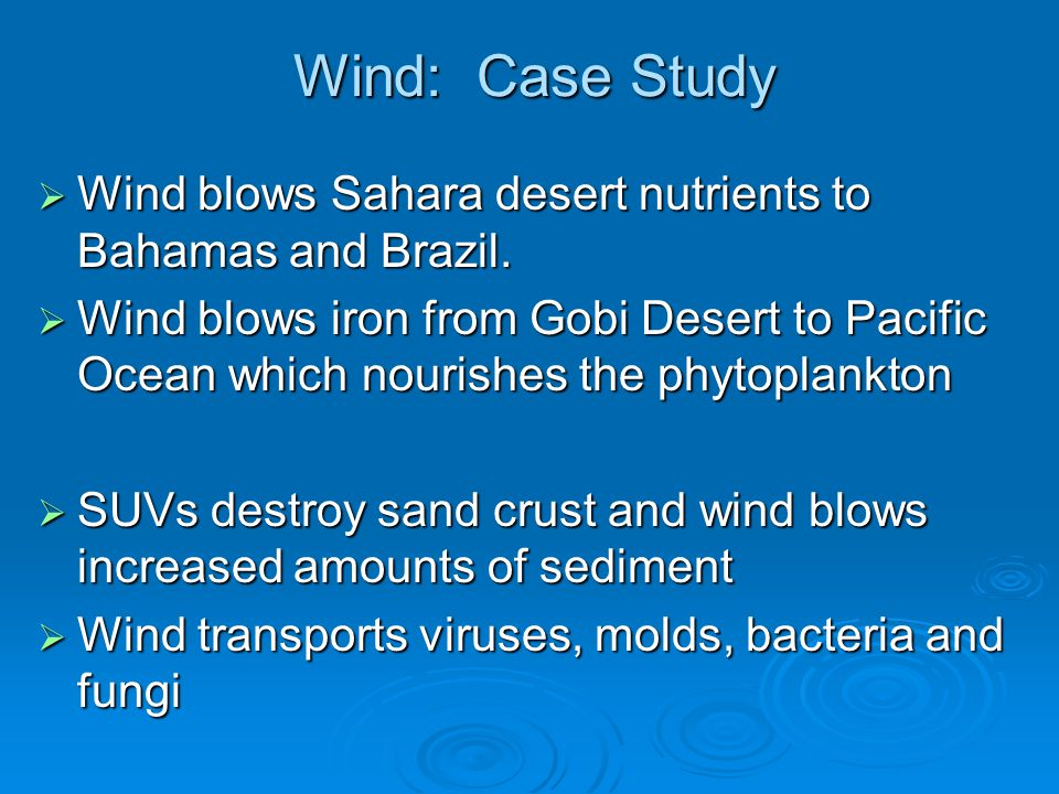Wind: Case Study  Wind blows Sahara desert nutrients to Bahamas and Brazil.  Wind blows iron from Gobi Desert to Pacific Ocean which nourishes the p