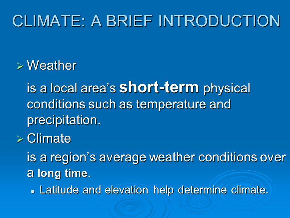 CLIMATE: A BRIEF INTRODUCTION  Weather is a local area's short-term physical conditions such as temperature and precipitation.  Climate is a region'